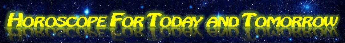 HOROSCOPE FOR TODAY AND TOMORROW - Horoscope of the day sign by sign